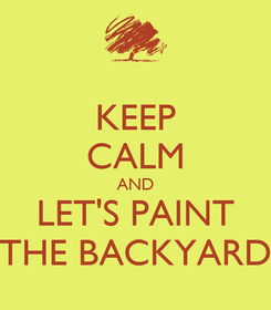 Poster: KEEP CALM AND LET'S PAINT THE BACKYARD