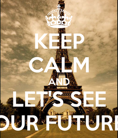 Poster: KEEP CALM AND LET'S SEE OUR FUTURE