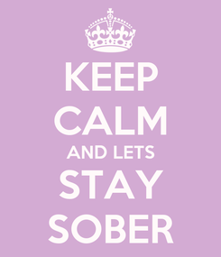 Poster: KEEP CALM AND LETS STAY SOBER