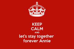 Poster: KEEP CALM AND let's stay together  forever Annie
