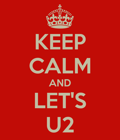 Poster: KEEP CALM AND LET'S U2