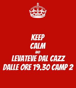 Poster: KEEP CALM AND LEVATEVE DAL CAZZ DALLE ORE 19.30 CAMP 2