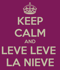 Poster: KEEP CALM AND LEVE LEVE  LA NIEVE