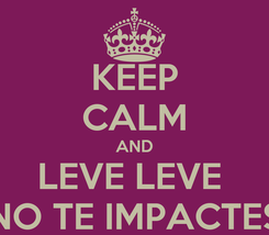 Poster: KEEP CALM AND LEVE LEVE  NO TE IMPACTES