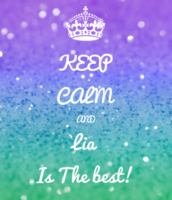 Poster: KEEP CALM AND Lia Is The best!