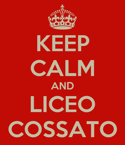 Poster: KEEP CALM AND LICEO COSSATO