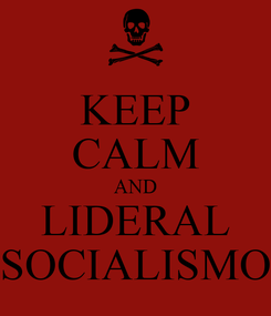 Poster: KEEP CALM AND LIDERAL SOCIALISMO
