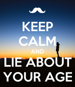 Poster: KEEP CALM AND LIE ABOUT YOUR AGE