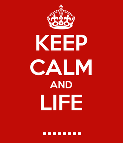 Poster: KEEP CALM AND LIFE ........