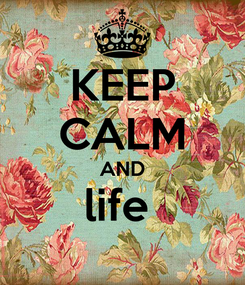 Poster: KEEP CALM AND life