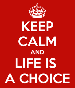 Poster: KEEP CALM AND LIFE IS  A CHOICE