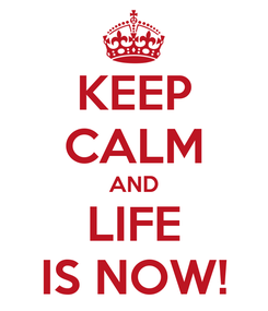 Poster: KEEP CALM AND LIFE IS NOW!