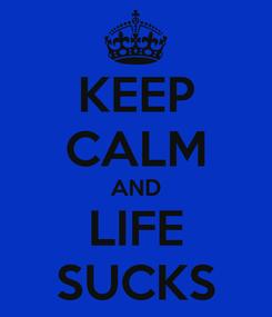 Poster: KEEP CALM AND LIFE SUCKS