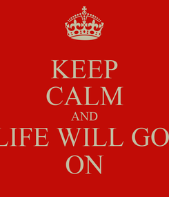 Poster: KEEP CALM AND LIFE WILL GO  ON