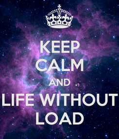 Poster: KEEP CALM AND LIFE WITHOUT LOAD
