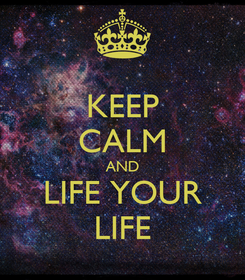Poster: KEEP CALM AND LIFE YOUR LIFE