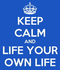 Poster: KEEP CALM AND LIFE YOUR OWN LIFE