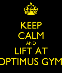 Poster: KEEP CALM AND LIFT AT OPTIMUS GYM.