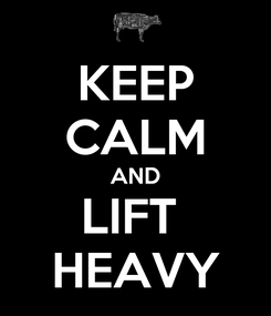 Poster: KEEP CALM AND LIFT  HEAVY