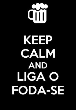 Poster: KEEP CALM AND LIGA O FODA-SE
