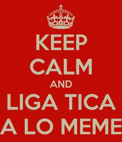 Poster: KEEP CALM AND LIGA TICA A LO MEME