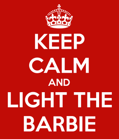 Poster: KEEP CALM AND LIGHT THE BARBIE