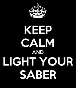 Poster: KEEP CALM AND LIGHT YOUR SABER