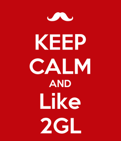 Poster: KEEP CALM AND Like 2GL