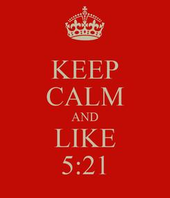 Poster: KEEP CALM AND LIKE 5:21