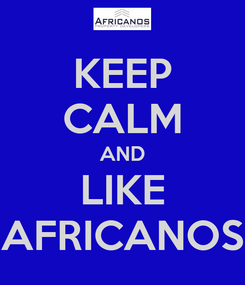 Poster: KEEP CALM AND LIKE AFRICANOS