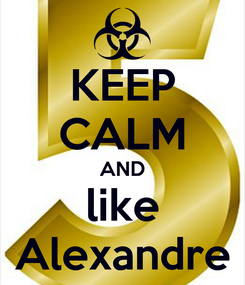 Poster: KEEP CALM AND like Alexandre
