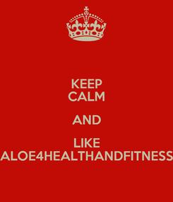 Poster: KEEP CALM AND LIKE ALOE4HEALTHANDFITNESS
