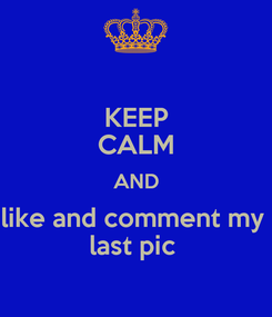 Poster: KEEP CALM AND like and comment my  last pic