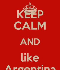 Poster: KEEP CALM AND like Argentina