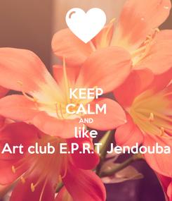 Poster: KEEP CALM AND like Art club E.P.R.T Jendouba