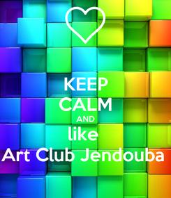 Poster: KEEP CALM AND like  Art Club Jendouba