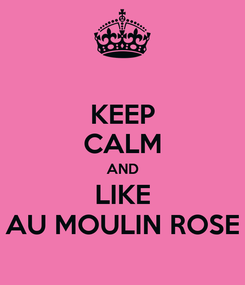 Poster: KEEP CALM AND LIKE AU MOULIN ROSE