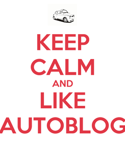Poster: KEEP CALM AND LIKE AUTOBLOG