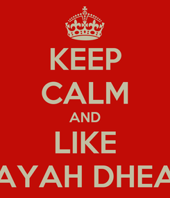 Poster: KEEP CALM AND LIKE AYAH DHEA