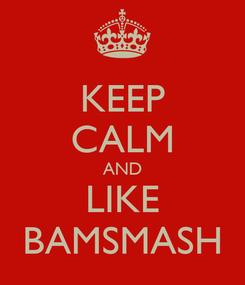 Poster: KEEP CALM AND LIKE BAMSMASH