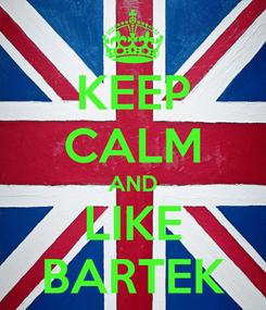 Poster: KEEP CALM AND LIKE BARTEK