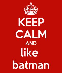 Poster: KEEP CALM AND like  batman