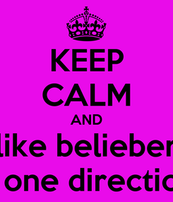Poster: KEEP CALM AND like belieber and one directioner