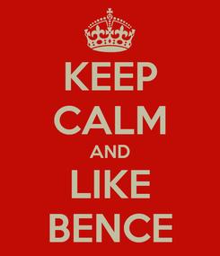 Poster: KEEP CALM AND LIKE BENCE