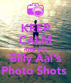 Poster: KEEP CALM AND Like Billy Aal's Photo Shots
