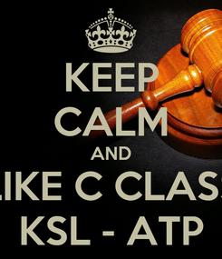 Poster: KEEP CALM AND LIKE C CLASS KSL - ATP