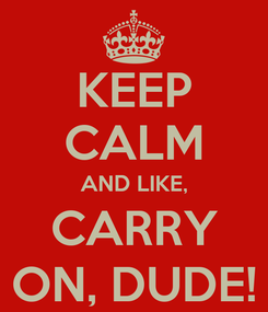 Poster: KEEP CALM AND LIKE, CARRY ON, DUDE!