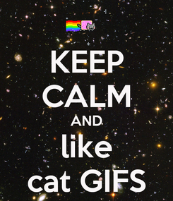 Poster: KEEP CALM AND like cat GIFS