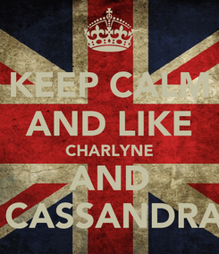 Poster: KEEP CALM AND LIKE CHARLYNE AND  CASSANDRA