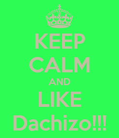 Poster: KEEP CALM AND LIKE Dachizo!!!
